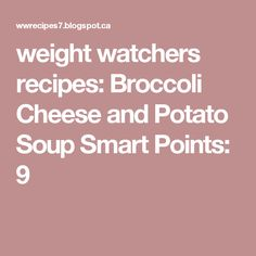 weight watchers recipes: Broccoli Cheese and Potato Soup Smart Points: 9
