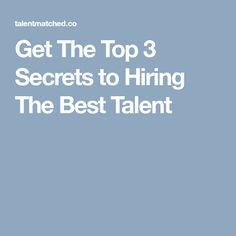 Get The Top 3 Secrets to Hiring The Best Talent​