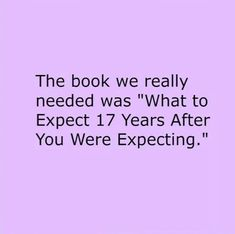 """The book we really need is """"What to Expect 17 Years After You Were Expecting. Quotable Quotes, Funny Quotes, Mom Quotes, Funny Facts, Parenthood Quotes, Mommy Humor, Love My Boys, Funny As Hell, I Love To Laugh"""