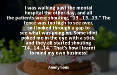 "I was walking past the mental hospital the other day, and all the patients were shouting, ""13…13…13."" The fence was too high to see over, so I looked through a gap to see what was going on. Some idiot poked me in the eye with a stick, and they all started shouting ""14…14…14."" That's how I learnt to mind my own business! - Anonymous #ajpinvestment #Reseach #Discovery #futureinvestment"