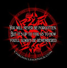 You will never be forgotten. But it is up to you as to how you'll always be remembered. - Illusion