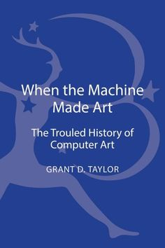 When the machine made art : the troubled history of computer art / Grant D. Taylor.