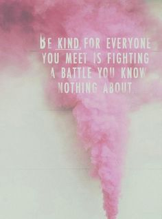 // be kind for everyone you meet is fighting a battle you know nothing about