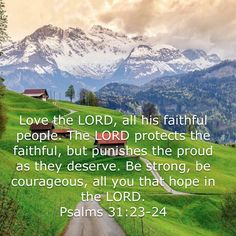 Psalms Love the LORD, all his faithful people. The LORD protects the faithful, but punishes the proud as they deserve. Be strong, be courageous, all you that hope in the LORD. Scripture Verses, Bible Verses Quotes, Bible Scriptures, Faith Quotes, Religious Quotes, Spiritual Quotes, Good News Bible, Gods Princess, Inspirational Verses