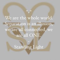 """We are the whole world. Separation is an illusion, we are all connected, we are all ONE."" - Standing Light"