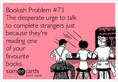 Bookish Problem #73 The desperate urge to talk to complete strangers just because they're reading one of your favourite books.