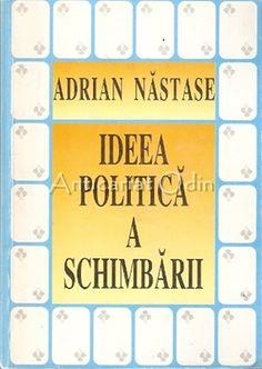 Ideea Politica A Schimbarii - Adrian Nastase - Cu Autograf Literatura, Sociology, Chemistry, Astronomy, Geography
