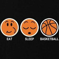 Basketball, eat sleep, basketball, repeat,