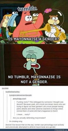 I mean this is funny but I get where they are coming from because the aren't defending mayonnaise as a gender (at least I don't think they are) they are saying that the joke is disrespectful to people which I agree that it is I think all the joke about how many genders there are are in general disrespectful.