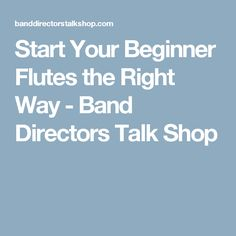 Start Your Beginner Flutes the Right Way - Band Directors Talk Shop