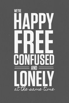 We are happy free confused and lonely at the same time