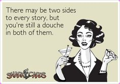 """""""there may be two sides to every story, but you're still a douche in both of them"""""""