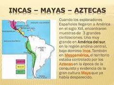 Cuando los Españoles llegaron a América encontraron 3 grandes civilizaciones que eran los maya, los aztecas e incas.
