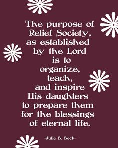 The purpose of Relief Society, as established by the Lord, is to organize, teach, and inspire His daughters to prepare them for the blessings of exaltation.  ~Julie Beck~  April 2012