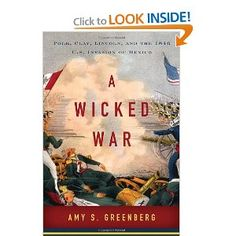 A Wicked War: Polk, Clay, Lincoln, and the 1846 U.S. Invasion of Mexico: Amy S. Greenberg