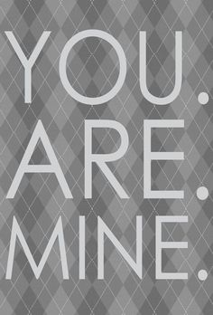 You. Are. Mine. (this is always breathtaking)