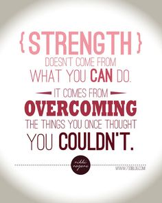 My Word for 2014 with Free Printable - Strength doesn't come from what you can do. It comes from overcoming the things you once though you couldn't.