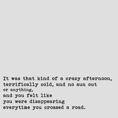 It was that kind of a crazy afternoon, terrifically cold, and no sun out or anything, and you felt like you were disappearing everytime you crossed a road. - J.D. Salinger's The Catcher in the Rye