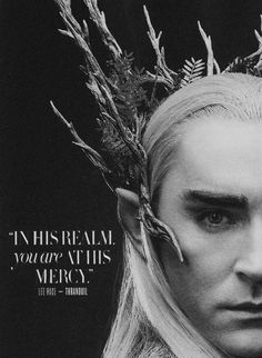 [In his realm, you are at his mercy] Thranduil, lord of Mirkwood -- Thranduil  is so terrifying.