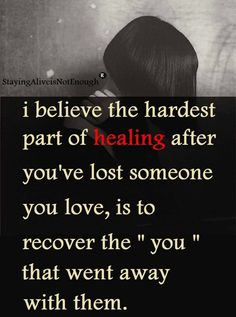 I believe the hardest part of healing after you've lost someone you love, is to recover the you thatwent away