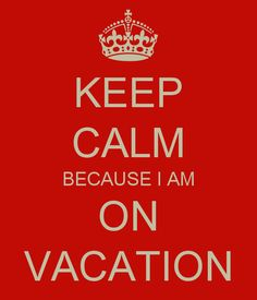 KEEP CALM BECAUSE I AM ON VACATION