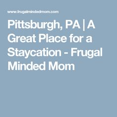 Pittsburgh, PA | A Great Place for a Staycation - Frugal Minded Mom