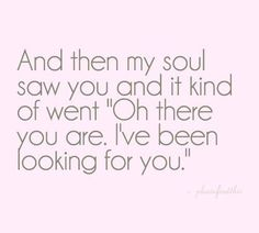 My soulmate : love : I have been looking for you : Quotes and sayings Great Quotes, Quotes To Live By, Me Quotes, Inspirational Quotes, Qoutes, Cheesy Quotes, Amazing Man Quotes, I Like You Quotes, Motivational