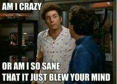 Am I crazy? Or, am I so sane that I just blew your mind?