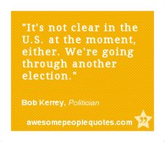 It's not clear in the U.S. at the moment, either. We're going through another election. – Bob Kerrey, Politician #political #quote #quotes