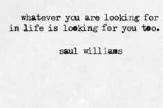 whatever you are looking for in life is looking for you too • saul williams