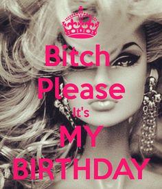 Bitch Please It's MY BIRTHDAY