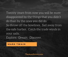 """Twenty years from now you will be more disappointed by the things that you didn't do than by the ones you did do.  So throw off the bowlines.  Sail away from the safe harbor.  Catch the trade winds in your sails.  Explore.  Dream.  Discover."" - Mark Twain"