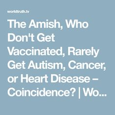 The Amish, Who Don't Get Vaccinated, Rarely Get Autism, Cancer, or Heart Disease – Coincidence? | Worldtruth.tv