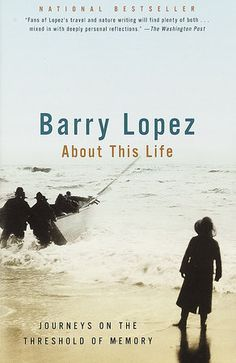 "About This Life: Journeys on the Threshold of Memory - Barry Lopez: Japan, Galapagos, the Caribbean - Lopez reflects on people and nature in far-flung places. I have yet to read Lopez's more famous non-fiction works: ""Of Wolves and Men"" and ""Arctic Dreams""."
