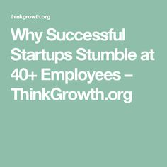 Why Successful Startups Stumble at 40+ Employees – ThinkGrowth.org