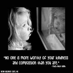 """""""No one is more worthy of your #kindness and #compassion than you are."""" Thich Nhat Hanh"""