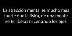 """""""La atracción mental es mucho más fuerte que la física, de una mente no te liberas ni cerrando los ojos"""""""