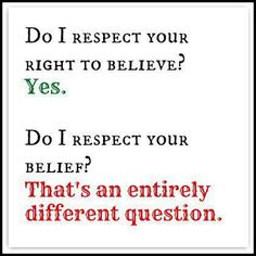 Respect for everybody to have the RIGHT to their opinions is different from respecting the actual opinions.