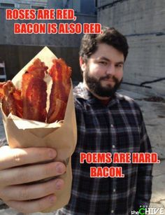 The world needs more Bacon poems. This poem is sponsored by Kevin and Sir Francis Bacon What Do You Mean, Just For You, Youre My Person, Demotivational Posters, Haha Funny, Funny Stuff, Funny Things, Funny Shit, Random Stuff