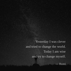Yesterday I was clever and tried to change the world. Today I am wise and try to change myself. —Rumi