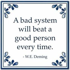 A bad system will beat a good person every time. - W.E. Deming