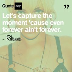 Lets capture the moment cause even forever aint forever. .  - Rihanna #quotesqr
