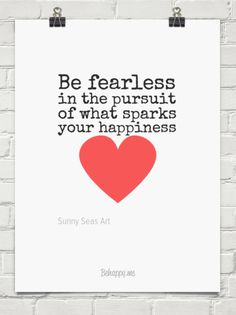Be fearless in the pursuit of what sparks your happiness by Sunny Seas Art. You should visit my website: http://www.sunnyseasart.com