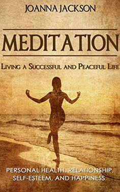 Meditation: Living a Successful and Peaceful Life - Personal Health, Relationship, Self-Esteem, and Happiness (Inner Peace, Stress Relief, Meditation Techniques, How to Meditate, Anger Management) - Kindle edition by Joanna Jackson. Religion & Spirituality Kindle eBooks @ Amazon.com.