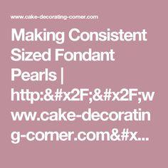 Making Consistent Sized Fondant Pearls   http://www.cake-decorating-corner.com/
