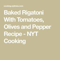 Baked Rigatoni With Tomatoes, Olives and Pepper Recipe - NYT Cooking