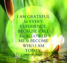 I am Grateful for every experience because it all has allowed me to become who I…