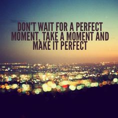 Don't wait for a perfect moment, take a moment and make it perfect. #quotes