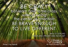 Be crazy. But learn how to be crazy without being the center of attention. Be brave enough to live different. Share a ♥ LUV KiCK via http://TimeToKickBuTs.com