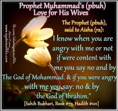 "Prophet(pbuh) demonstrated wonderful examples during his daily life.   Knowing feelings of her wives:   ❤≔≔≔≔≔≔≔≔≔≔❤  Narrated 'Aisha: Allah's Apostle said, "" I know whether you are angry or pleased."" I said, ""How do youknow that, Allah's Apostle?"" He said, ""when you are pleased, you say, ""Yes, by the Lord of Muhammad,' butwhen you are angry, you say, 'No, by the Lord of Abraham!' "" I said, ""Yes, I do not leave, except your name."" [Sahih Bukhari, Book73,Hadith101]"